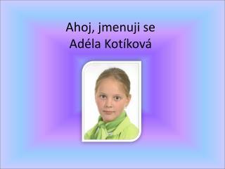 Ahoj, jmenuji se  Adéla Kotíková