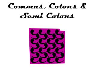 Commas, Colons & Semi Colons