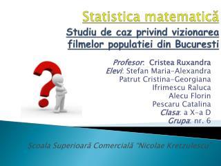 Statistic a matematic ă Studiu  de  caz privind vizionarea filmelor populatiei  din  Bucuresti