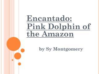 Encantado : Pink Dolphin of the Amazon b y  Sy  Montgomery