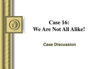 Case 16: We Are Not All Alike!