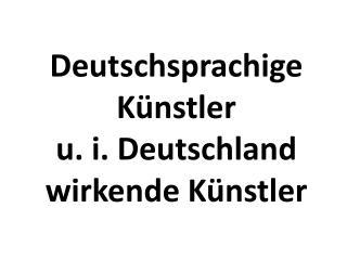 Deutschsprachige Künstler  u . i. Deutschland wirkende Künstler