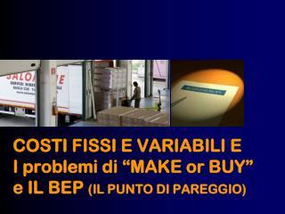 """COSTI FISSI E VARIABILI E I problemi di  """" MAKE or BUY """" e IL BEP  (IL PUNTO DI PAREGGIO)"""