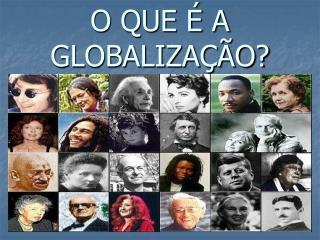 O QUE   A GLOBALIZA  O