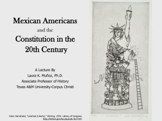 Mexican Americans  and the Constitution in the  20th Century A Lecture By Laura K. Muñoz, Ph.D.