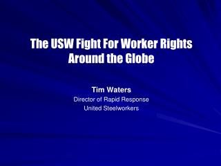 The USW Fight For Worker Rights Around the Globe Tim Waters Director of Rapid Response