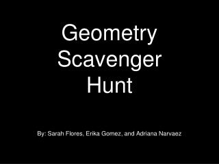 Geometry Scavenger  Hunt By: Sarah Flores, Erika Gomez, and Adriana Narvaez