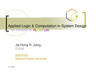 Applied Logic & Computation in System Design -  An invitation to  A L C om Lab