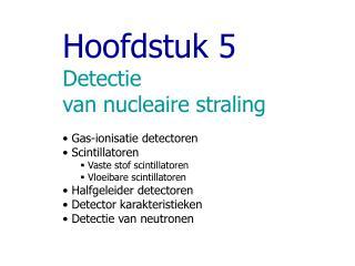 Hoofdstuk 5 Detectie van nucleaire straling  Gas-ionisatie detectoren  Scintillatoren