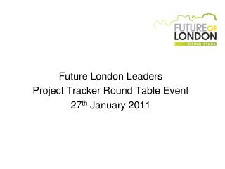 Future London Leaders Project Tracker Round Table Event 27 th  January 2011