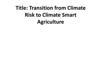 Title: Transition  from  Climate Risk  to  Climate Smart Agriculture