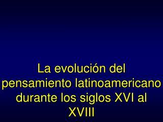La evolución del pensamiento latinoamericano durante los siglos XVI al XVIII