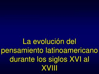 La evoluci�n del pensamiento latinoamericano durante los siglos XVI al XVIII