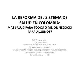 LA REFORMA DEL SISTEMA DE SALUD EN COLOMBIA:  MÁS SALUD PARA TODOS O MEJOR NEGOCIO PARA ALGUNOS?