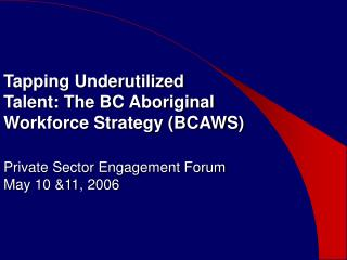 Tapping Underutilized  Talent: The BC Aboriginal  Workforce Strategy BCAWS  Private Sector Engagement Forum  May 10 11,