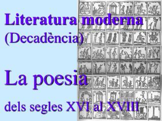Literatura moderna ( Decadència ) La poesia  dels segles XVI al XVIII