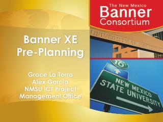 Banner XE Pre-Planning Grace La  Torra Alex Garcia NMSU ICT Project Management Office