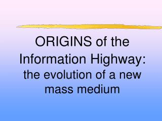 ORIGINS of the  Information Highway: the evolution of a new mass medium