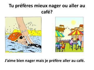 Tu préfères mieux nager ou aller au café?