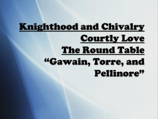 "Knighthood and Chivalry  Courtly Love The Round Table ""Gawain, Torre, and Pellinore"""