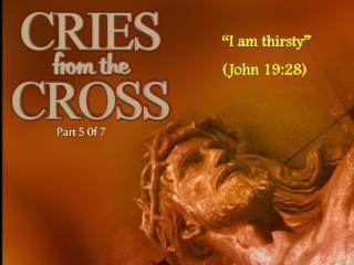 I am thirsty  John 19:28