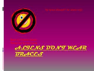Aliens don't wear braces