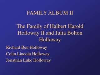 FAMILY ALBUM II The Family of Halbert Harold Holloway II and Julia Bolton Holloway