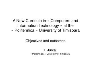 Objectives and outcomes- 	I. Jurca 	« Politehnica>> University of Timisoara