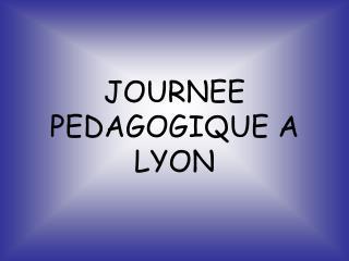 JOURNEE PEDAGOGIQUE A LYON