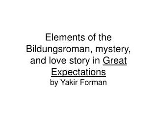 Elements of the Bildungsroman, mystery, and love story in  Great Expectations by Yakir Forman