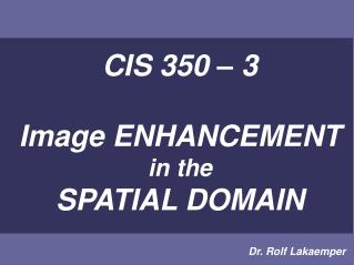 CIS 350   3  Image ENHANCEMENT in the SPATIAL DOMAIN