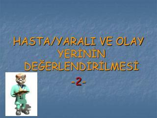 HASTA/YARALI VE OLAY YERİNİN DEĞERLENDİRİLMESİ - 2 -