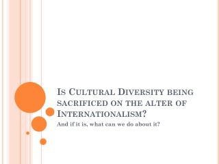 Is  C ultural Diversity being sacrificed on the alter of Internationalism?
