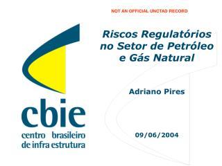 Riscos Regulatórios no Setor de Petróleo e Gás Natural Adriano Pires 09/06/2004