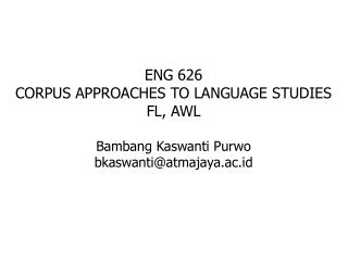 ENG 626 CORPUS APPROACHES TO LANGUAGE STUDIES FL, AWL Bambang Kaswanti Purwo