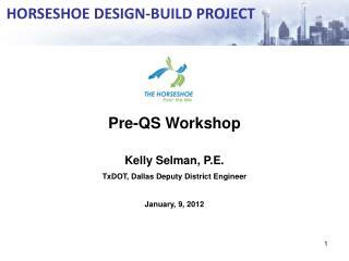 Pre-QS Workshop Kelly Selman, P.E. TxDOT, Dallas Deputy District Engineer January, 9, 2012