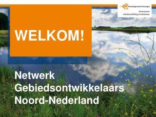 WELKOM! Netwerk Gebiedsontwikkelaars Noord-Nederland