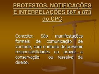 PROTESTOS, NOTIFICAÇÕES E INTERPELAÇÕES 867 a 873 do CPC