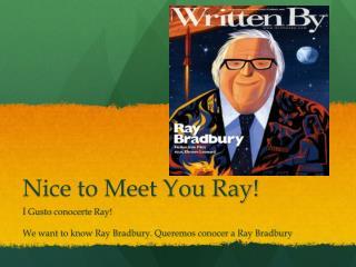 Nice to Meet You Ray!