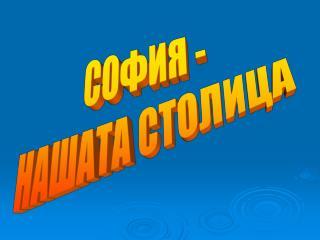 СОФИЯ - НАШАТА СТОЛИЦА