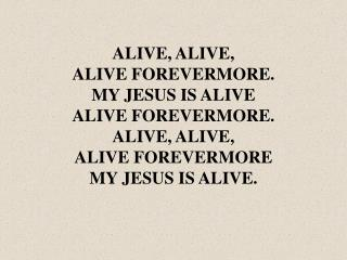 ALIVE, ALIVE, ALIVE FOREVERMORE. MY JESUS IS ALIVE ALIVE FOREVERMORE. ALIVE, ALIVE,