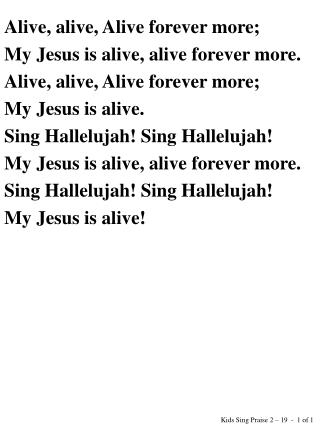 Alive, alive, Alive forever more; My Jesus is alive, alive forever more.