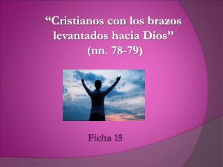""""""" Cristianos con los brazos levantados hacia Dios """"   (nn. 78-79)"""