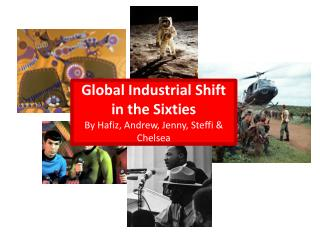 Global Industrial Shift in the Sixties By Hafiz, Andrew, Jenny, Steffi & Chelsea