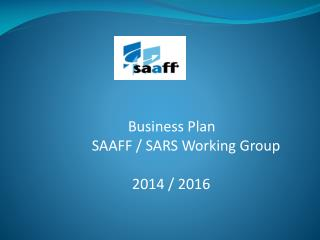 Business Plan SAAFF / SARS Working Group                                   2014 / 2016