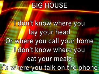 BIG HOUSE I don't know where you lay your head Or where you call your home I don't know where you