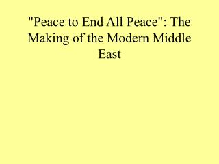 """Peace to End All Peace"": The Making of the Modern Middle East"