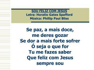 SOU FELIZ COM JESUS Letra: Horatio Gates Spafford Música: Phillip Paul Bliss