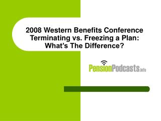 2008 Western Benefits Conference Terminating vs. Freezing a Plan: What s The Difference