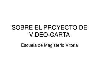SOBRE EL PROYECTO DE VIDEO-CARTA